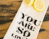 Tea Towel - Hand Printed Organic Flour Sack - You Are So Loved