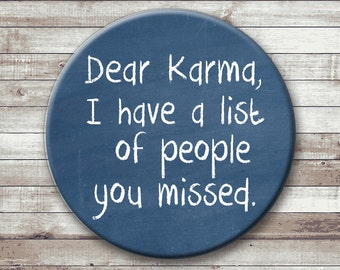 Dear Karma - I have a list of people you missed. Pinback button - magnet - bottle opener - pocket mirror - key chain