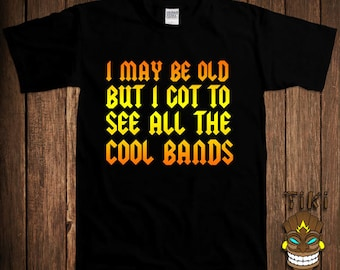 Funny Rock Band T-shirt Old School Oldies Music Tshirt Tee Shirt I May Be Old But I Got To See All The Cool Bands College Humor Geek Nerd