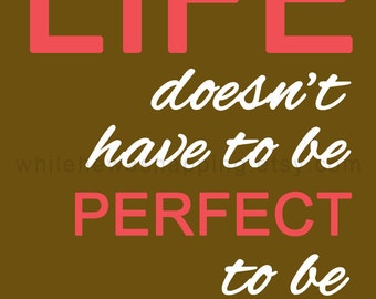 """8x10"""" Digital Print - Life doesn't have to be perfect to be beautiful (Five Colors) - Instant Download"""