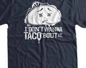 Funny Taco bout it T-Shirt funny Geek Geeks I dont wana Screen Printed T-Shirt Tee Shirt T Shirt Mens Ladies Womens