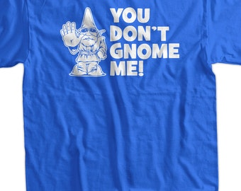 You Don't Gnome Me Screen Printed T-Shirt Tee Shirt T Shirt Mens Ladies Womens Youth Kids Funny Geek