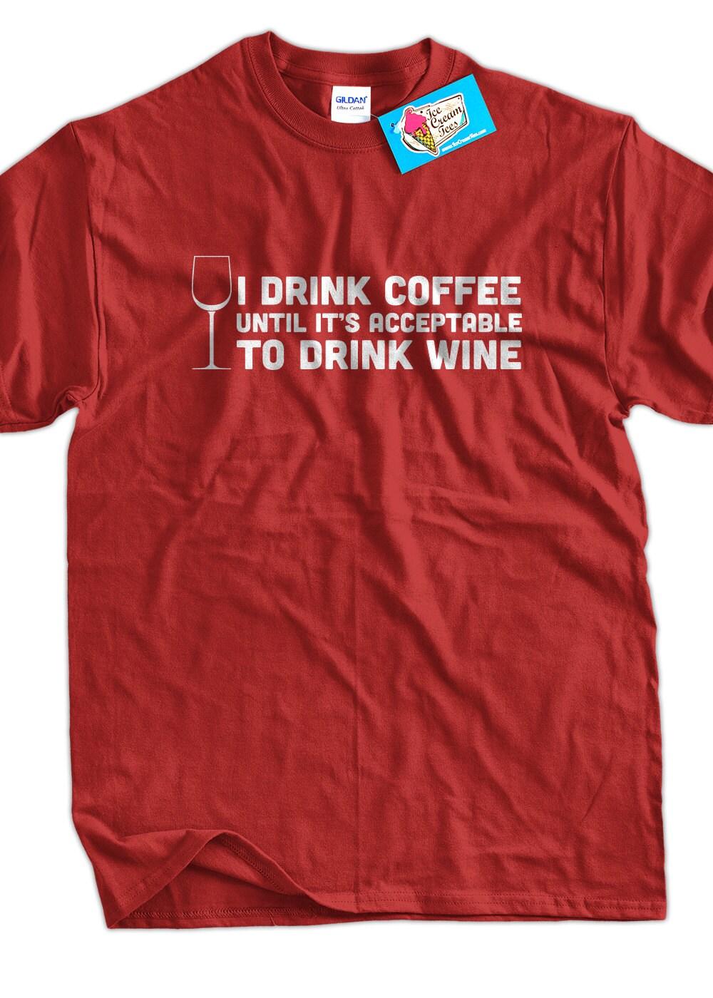 Coffee T-Shirt Wine T-Shirt I Drink Coffee Until It's