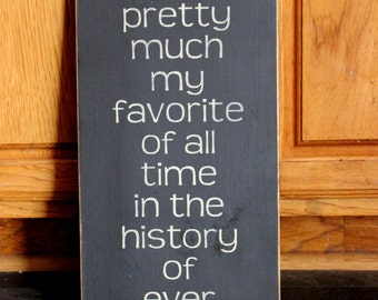 """Primitive """"You're pretty much my favorite of all time in the history of ever"""" wooden sign - your color choice"""