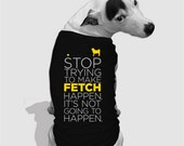 Stop Trying to Make Fetch Happen : Custom Dog Shirt