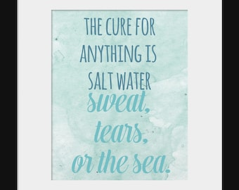 Wall Decor- Prints- Inspirational Motivational Quote Wall Decor- The Cure for Anything is Salt Water- Sweat Tears The Sea