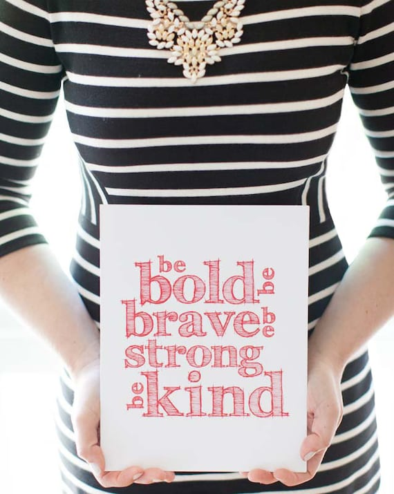 be bold. be brave. be strong. be kind.