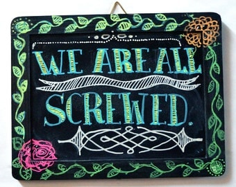 We Are All Screwed Original Chalk Art Sign