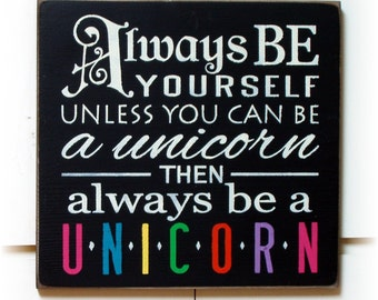 Always be yourself unless you can be a Unicorn then always be a Unicorn wood sign