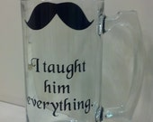 Father of the Groom Gift, I Taught Him Everything, Mustache Mug, Pilsner, Wine Glass, or Whiskey Glass