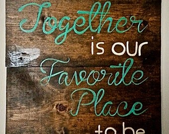 Together is our favorite place to be, Quote, stained, hand painted Wooden Sign, Wall Art, Home Decor.