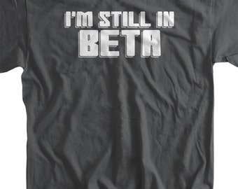 funny Shirt - Im still in beta T-Shirt Computer science code software Geek nerd Tee Shirt  Mens Ladies Womens