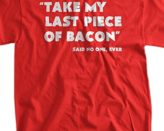 Funny Bacon T-shirt Take My Last Piece Of Bacon Said No One T-Shirt Screen Printed T-Shirt Tee Shirt Mens Ladies Womens Youth Kids