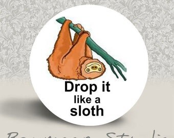 Drop it Like a Sloth - PINBACK BUTTON or MAGNET - 1.25 inch round
