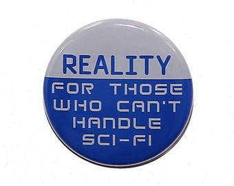 Reality For Those Who Can't Handle Sci-Fi - Pinback Button Badge 1 1/2 inch 1.5 - Flatback, Magnet or Keychain