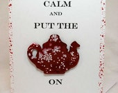 Keep calm with hand made tea kettle, enameled paper to simulate  red spatterware, A2 card
