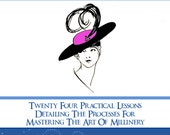 The COMPLETE MILLINERY COURSE Twenty Four Practical Lessons For Mastering The Art of Millinery