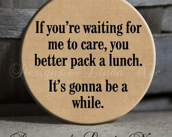 "Sarcastic Pinback Button, If you're waiting for me to care, you better pack a lunch. It's gonna be a while. 1.5"" Pinback Button, Magnet"