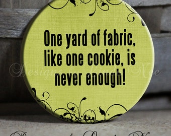 "One yard of fabric, like one cookie, is never enough! with flourish on Green Quotes - 1.5"" Pinback Button sew, sewing, fabric, hobby"