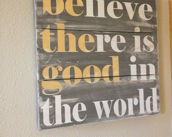Believe there is good in the world - be the good - hand painted wood plank sign -  you choose colors and size