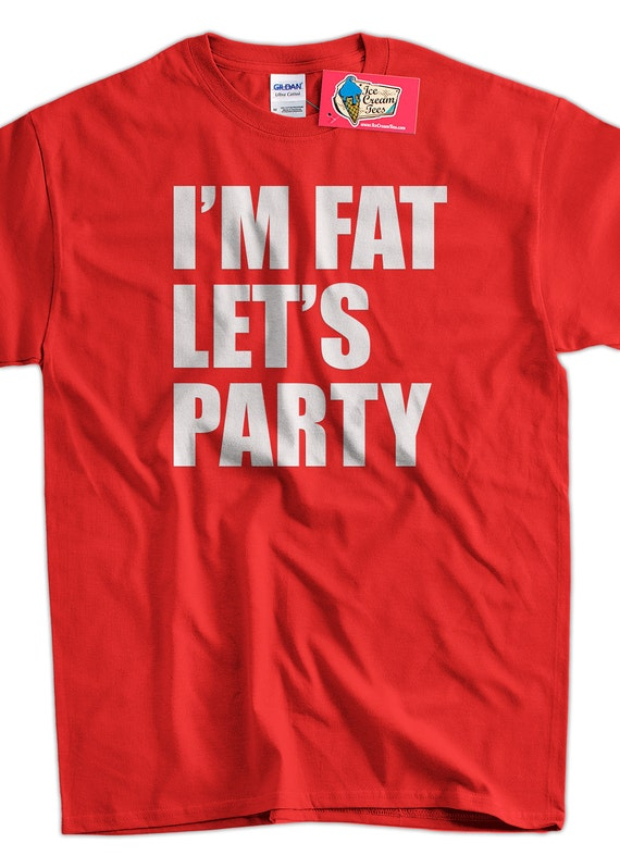 Funny Party T-shirt Frat Bro College I'm Fat Let's