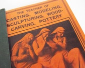 Vintage Sculpting Book - The Teacher of Casting Modeling Sculpturing Wood Carving and Pottery