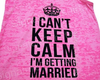 Bachelorette Gift // I Can't Keep Calm I'm Getting Married // Bride gift  // Wedding Tank // Workout Tank // Engagement tshirt