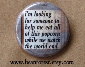 help me eat this popcorn while we watch the world end - pinback button badge