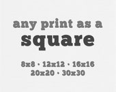 Square Print, 8x8 print, 12x12 print, 16x16 print, 20x20 print, 30x30 print, You Choose, Square Wall Art, Square Art.