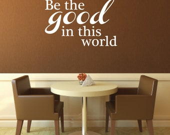 Vinyl Wall Decal Be the good in this world - Be the Good Vinyl Wall Decal - Inspirational Vinyl Decal
