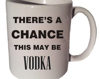 There's A Chance This MAY BE VODKA Funny 11 oz coffee tea mug