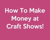 Selling at Craft Shows - How to Make Money at Craft Shows - Art Market and Craft Fair Tips - PDF ebook, instant download