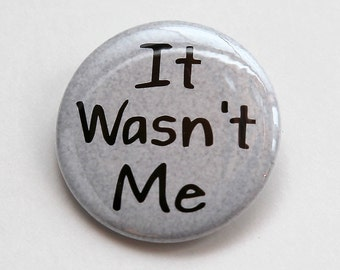 It Wasn't Me - Pinback Button Badge 1 1/2 inch - Magnet Keychain or Flatback