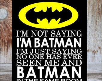 I'm not saying I'm BATMAN, I'm just saying no one has ever seen me and BATMAN in the same room child, teen, super hero, Home Decor wood sign