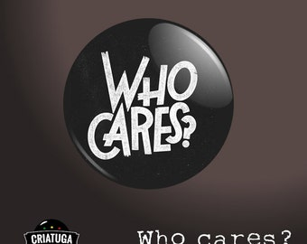 Who cares    badge / pinback button/ fridge magnet -  several sizes