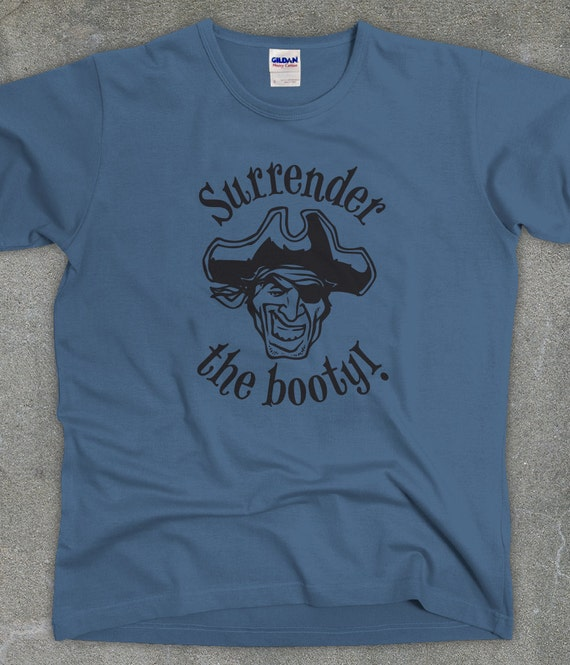 Surrender the Booty! t-shirt - pirate tee - unisex women's men's tshirt - You Choose Color