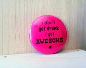 I don't get drunk, I get awesome, Pinback Button Badge or Fridge Magnet, 1 and a half inch, mature humor, hipster funny, cheap party favor