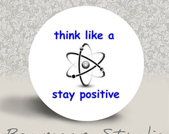 Think Like a Proton Stay Positive - PINBACK BUTTON or MAGNET - 1.25 inch round