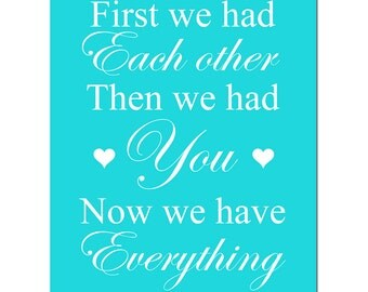 First We Had Each Other, Then We Had You, Now We Have Everything - 11x14 Nursery Art Print - CHOOSE YOUR COLORS