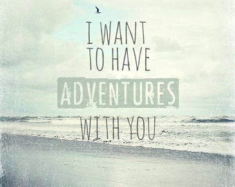 "Beach home decor ""I want to have adventures with you"", typography, ocean, beach photography, quote, aqua, blue, wall art, home decor"