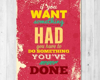 If you Want Something You've Never had Do Something You've never Done Inspirational Print