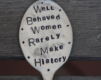 Well Behaved Women Rarely Make History hand stamped SPOON Garden Art (great gift for mom)