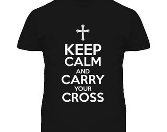 Keep Calm And Carry Your Cross T Shirt