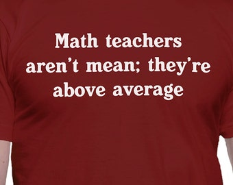 Math Teachers Aren't Mean They're Above Average T-Shirt