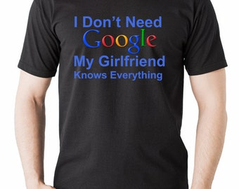 Funny Google T Shirt I don't Need Google My Girlfriend  Knows Everything Funny Gift for your Boyfriend Birthday gift for Boyfriend