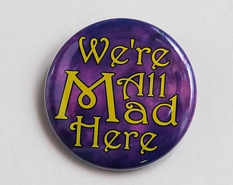 We're All Mad Here - Pinback Button Badge 1 1/2 inch - Magnet Keychain or Flatback