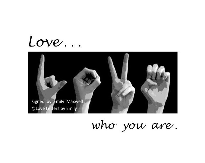 ASL LOVE...who you are - 5x7 Print for DIY Framing - Sign Language Gift - Inspirational Quote