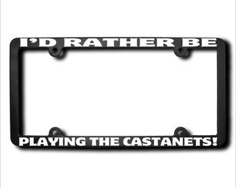 I'd Rather Be Playing The Castanets License Plate Frame (T) Made in USA