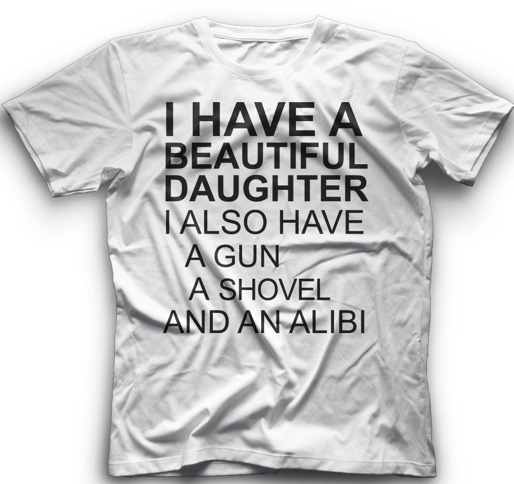 7d284c3163d I Have A Beautiful Daughter I Also Have A Gun A Shovel And An Alibi-  T-ShirtGraphic - T