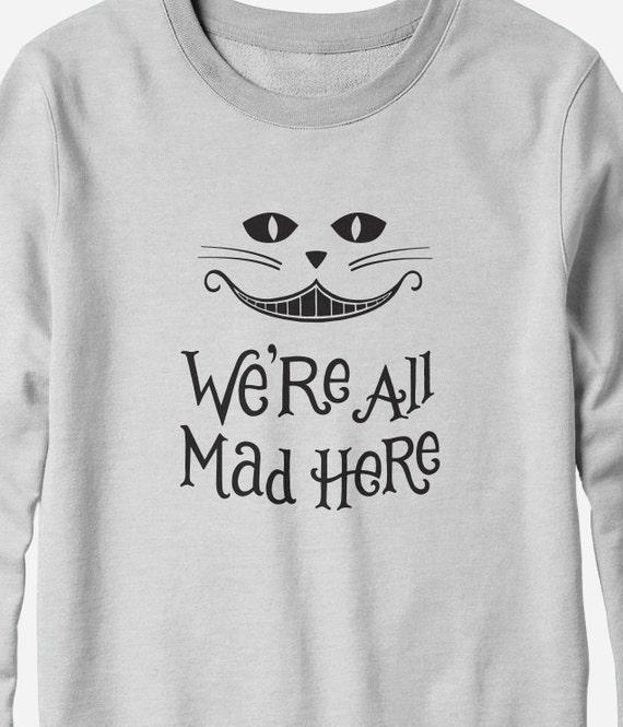 Sweatshirt - We're All Mad Here - Alice in Wonderland - You Choose Color